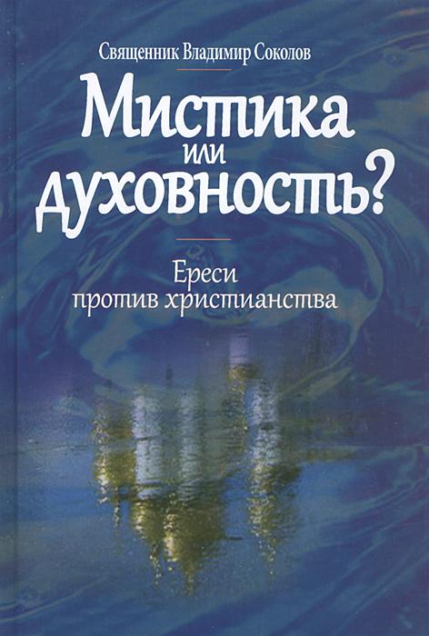 Мистика или духовность? Ереси против христианства, Священник Владимир Соколов