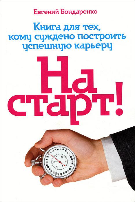 На старт! Книга для тех, кому суждено построить успешную карьеру, Евгений Бондаренко