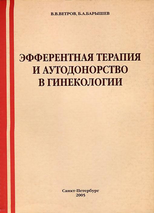 Эфферентная терапия и аутодонорство в гинекологии, В. В. Ветров, Б. А. Барышев