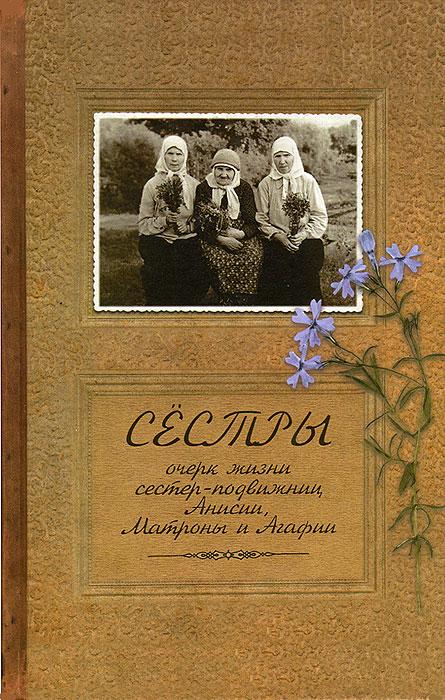 Сестры. Очерк жизни сестер-подвижниц Анисии, Матроны и Агафии, Иеромонах Иаков (Тупиков)