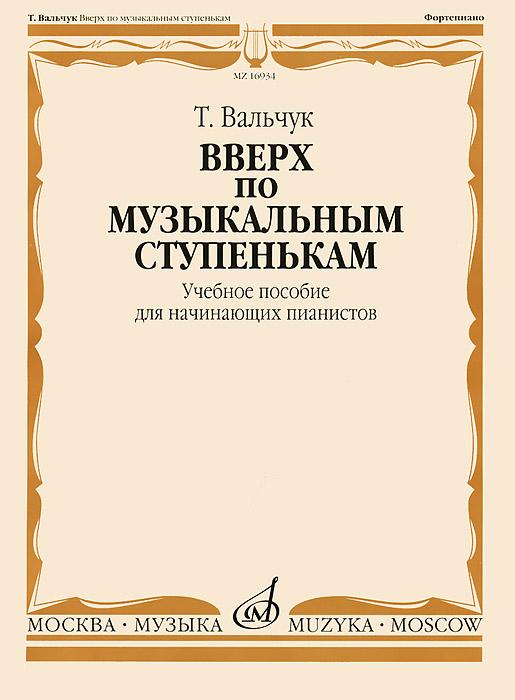 Вверх по музыкальным ступенькам. Учебное пособие для начинающих пианистов, Т. Вальчук