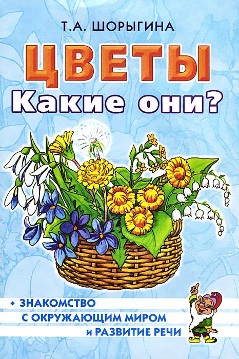 Цветы. Какие они?, Т. А. Шорыгина