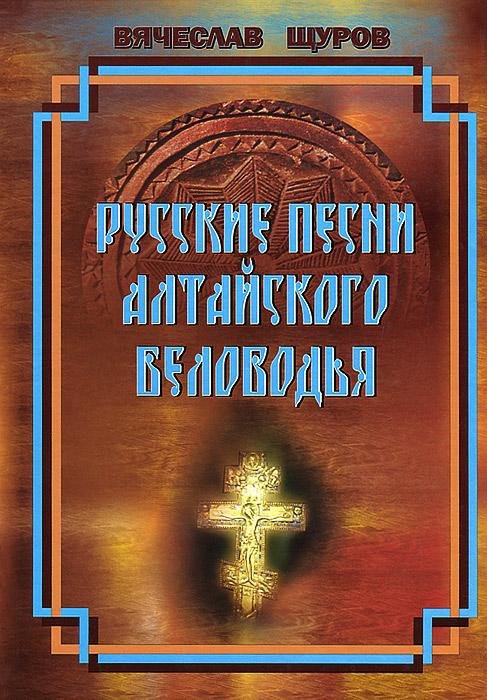 Русские песни Алтайского Беловодья (+ CD-ROM), Вячеслав Щуров