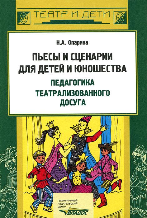 Пьесы и сценарии для детей и юношества. Педагогика театрализованного досуга, Н. А. Опарина