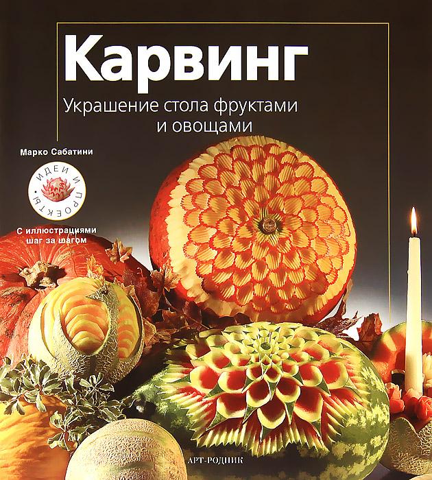 Карвинг. Украшение стола фруктами и овощами, Марко Сабатини