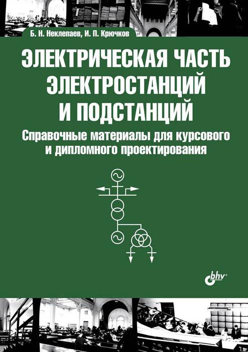 Электрическая часть электростанций и подстанций. Справочные материалы для курсового и дипломного проектирования, Б. Н. Неклепаев