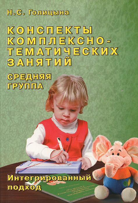 Конспекты комплексно-тематических занятий. Cредняя группа. Интегрированный подход, Н. С. Голицына