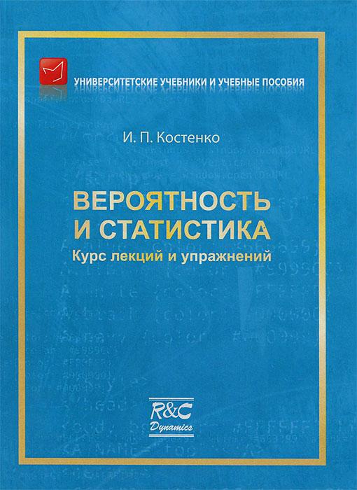 Вероятность и статистика. Курс лекций и упражнений, И. П. Костенко