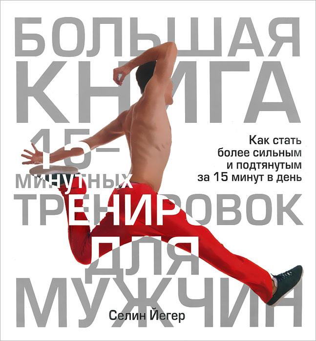 Большая книга 15-минутных тренировок для мужчин, Селин Йегер