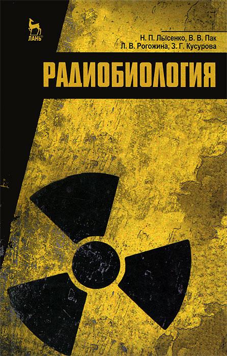 Радиобиология, Н. П. Лысенко, В. В. Пак, Л. В. Рогожина, З. Г. Кусурова