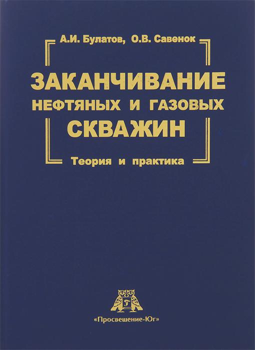 Заканчивание нефтяных и газовых скважин. Теория и практика, А. И. Булатов, О. В. Савенок