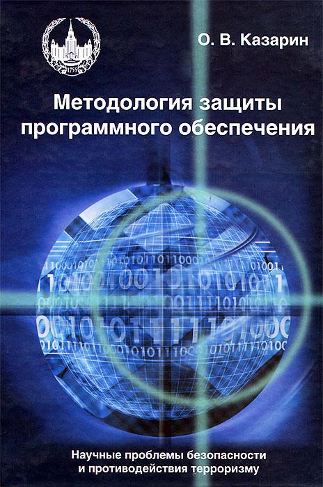 Методология защиты программного обеспечения. Научные проблемы безопасности и противодействия терроризму, О. В. Казарин