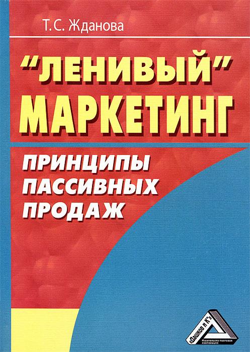 """""""Ленивый"""" маркетинг. Принципы пассивных продаж, Т. С. Жданова"""
