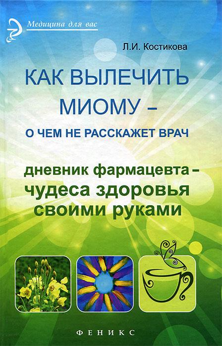 Как вылечить миому - о чем не расскажет врач, Л. И. Костикова