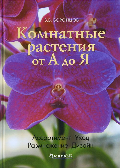 Комнатные растения от А до Я, В. В. Воронцов