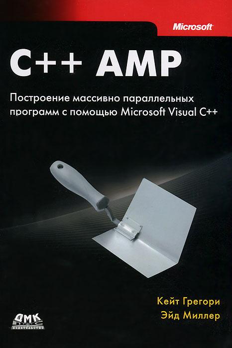 C++ AMP. Построение массивно параллельных программ с помощью Microsoft Visual C++, Кейт Грегори, Эйд Миллер