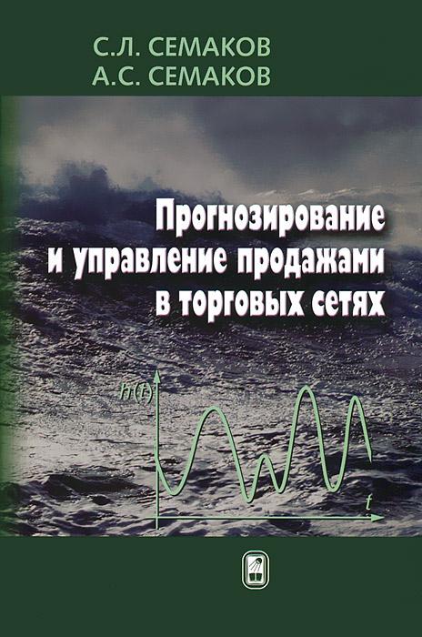 Прогнозирование и управление продажами в торговых сетях, С. Л. Семаков, А. С. Семаков