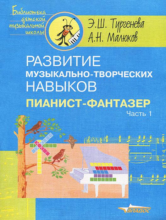 Развитие музыкально-творческих навыков. Пианист-фантазер. В 2 частях. Часть 1, Э. Ш. Тургенева, А. Н. Малюков