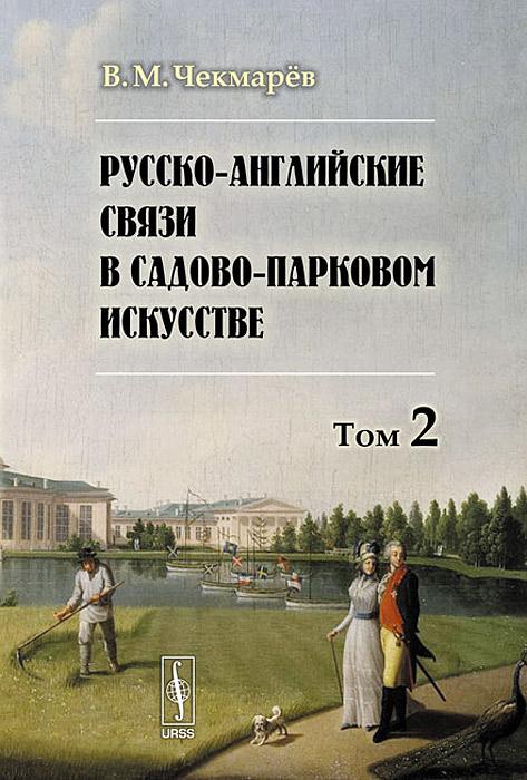 Русско-английские связи в садово-парковом искусстве. Том 2, В. М. Чекмарев