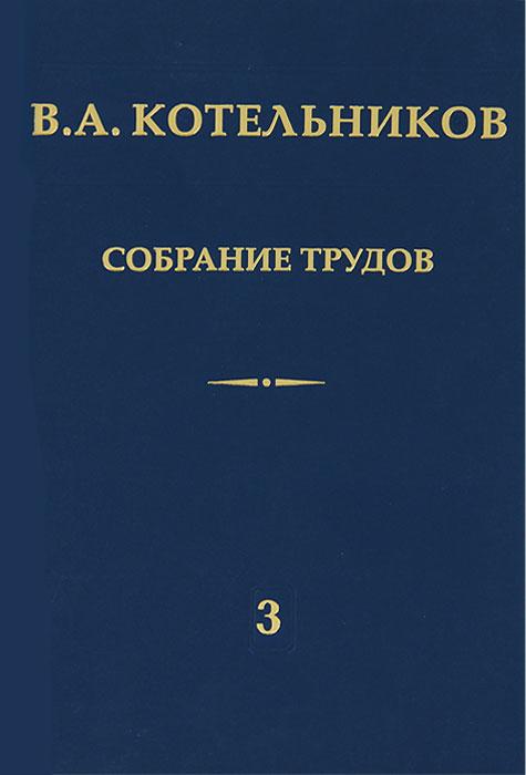 В. А. Котельников. Собрание трудов. В 3 томах. Том 3. Радиолокационная астрономия, В. А. Котельников