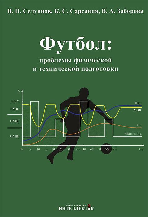 Футбол: проблемы физической и технической подготовки, В. Н. Селуянов, К. С. Сарсания, В. А. Заборова