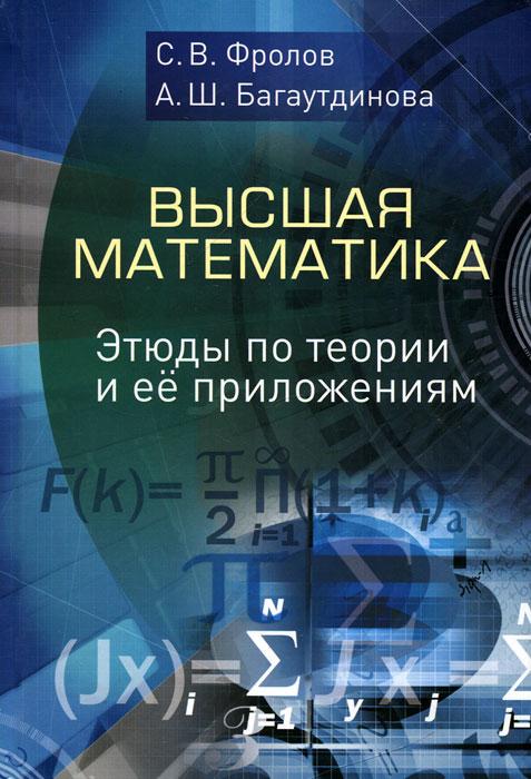 Высшая математика. Этюды по теории и ее приложениям, С. В. Фролов, А. Ш. Багаутдинова