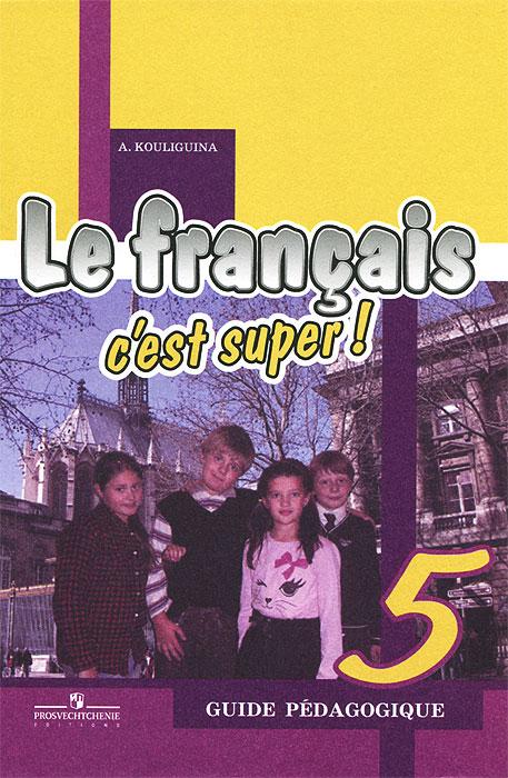 Le francais 5: C'est super! Guide pedagogique / Французский язык. 5 класс. Книга для учителя. Поурочные разработки, А. С. Кулигина