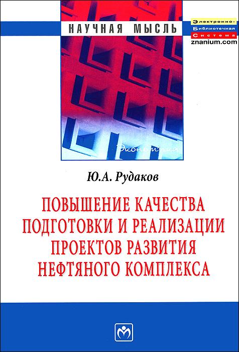 Повышение качества подготовки и реализации проектов развития нефтяного комплекса, Ю. А. Рудаков
