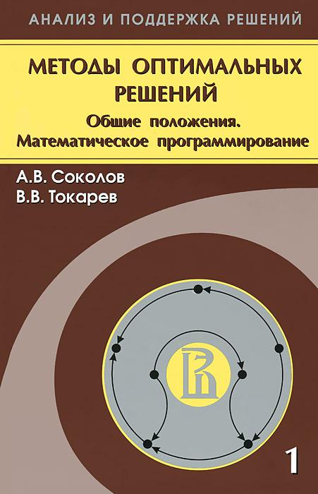 Методы оптимальных решений. В 2 томах. Том 1. Общие положения. Математическое программирование, А. В. Соколов, В. В. Токарев