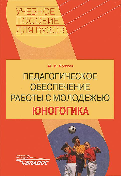 Педагогическое обеспечение работы с молодежью. Юногогика, М. И. Рожков