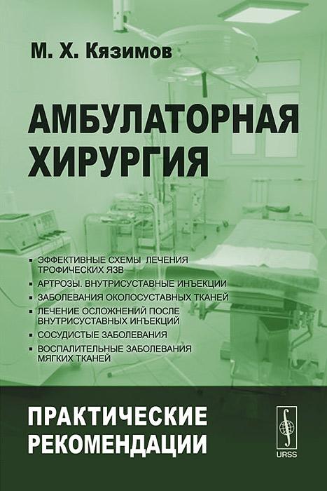 Амбулаторная хирургия. Практические рекомендации, М. Х. Кязимов
