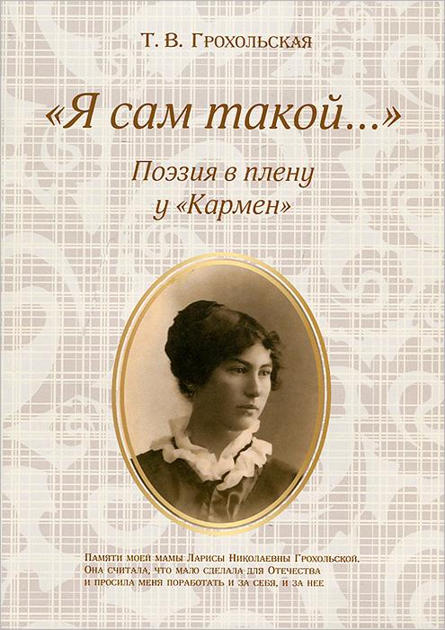 """""""Я сам такой..."""" Поэзия в плену у """"Кармен"""", Т. В. Грохольская"""