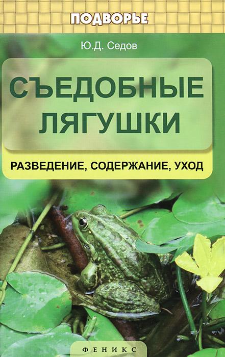 Съедобные лягушки. Разведение, содержание, уход, Ю. Д. Седов