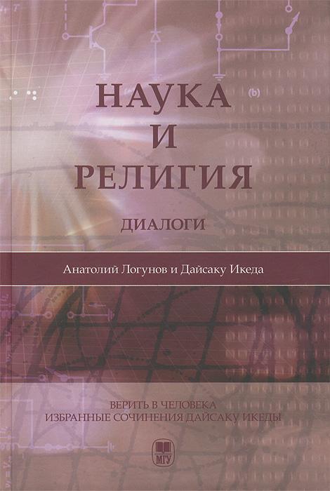 Наука и религия. Диалоги, Анатолий Логунов, Дайсаку Икеда