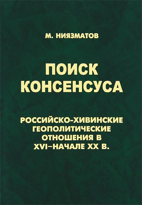 Поиск консенсуса. Российско-хивинские геополитические отношения в XVI - начале XX в., М. Ниязматов