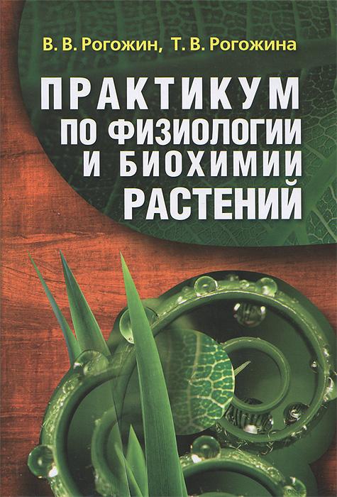 Практикум по физиологии и биохимии растений, В. В. Рогожин, Т. В. Рогожина