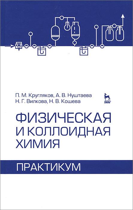 Физическая и коллоидная химия. Практикум, П. М. Кругляков, А. В. Нуштаева, Н. Г. Вилкова, Н. В. Кошева