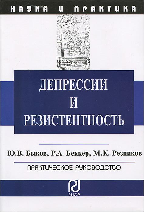 Депрессии и резистентность. Практическое руководство, Ю. В. Быков, Р. А. Беккер, М. К. Резников