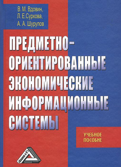 Предметно-ориентированные экономические информационные системы, В. М. Вдовин, Л. Е. Суркова, А. А. Шурупов
