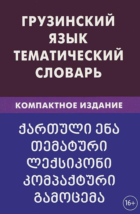 Грузинский язык. Тематический словарь. Компактное издание, А. О. Качурина
