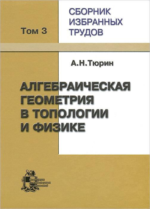 А. Н. Тюрин. Сборник избранных трудов. В 3 томах. Том 3. Алгебраическая геометрия в топологии и физике, А. Н. Тюрин