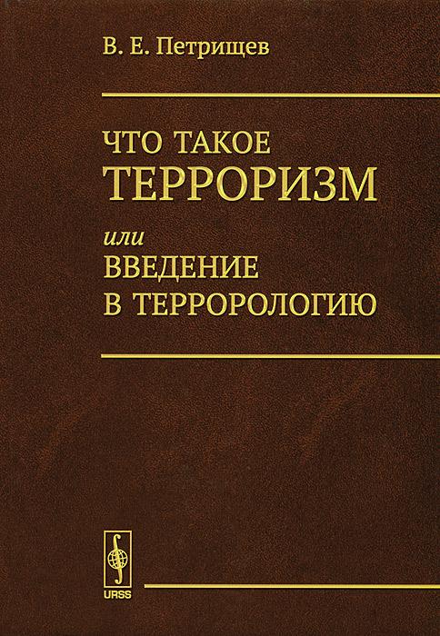 Что такое терроризм, или Введение в террорологию, В. Е. Петрищев