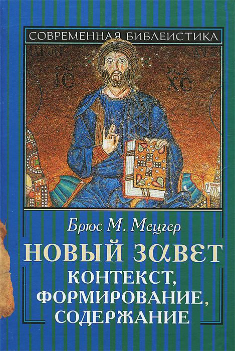 Новый Завет. Контекст, формирование, содержание, Брюс М. Мецгер