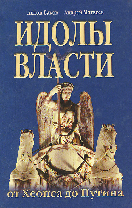 Идолы власти от Хеопса до Путина, Антон Баков, Андрей Матвеев