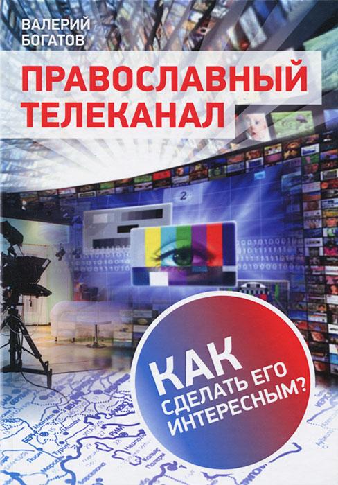 Православный телеканал. Как сделать его интересным?, Валерий Богатов