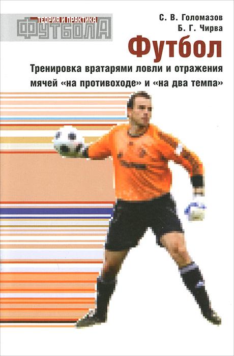 """Футбол. Тренировка вратарями ловли и отражения мячей """"на противоходе"""" и """"на два темпа"""", С. В. Голомазов, Б. Г. Чирва"""