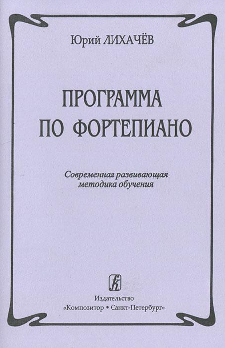 Программа по фортепиано. Современная развивающая методика обучения, Юрий Лихачев