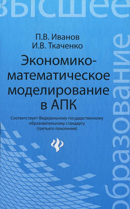 Экономико-математическое моделирование в АПК, П. В. Иванов, И. В. Ткаченко