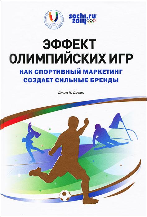 Эффект Олимпийских игр. Как спортивный маркетинг создает сильные бренды, Джон А. Дэвис