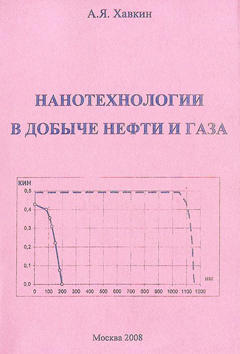 Нанотехнологии в добыче нефти и газа, А. Я. Хавкин